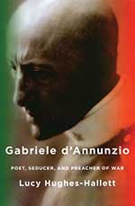 Gabriele d'Annunzio: Poet Seducer, and Preacher of War