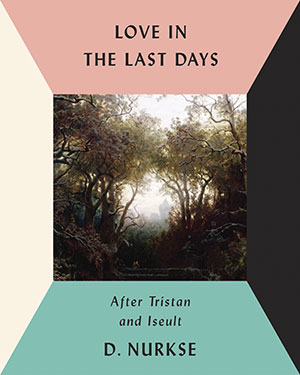 Cover to Love in the Last Days: After Tristan and Iseult by D. Nurkse