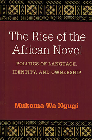 The cover to The Rise of the African Novel: Politics of Language, Identity, and Ownership by Mukoma Wa Ngugi
