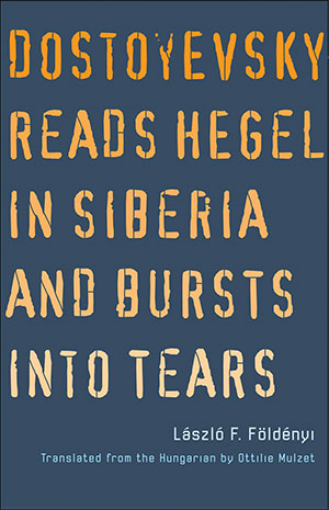 The cover to Dostoyevsky Reads Hegel in Siberia and Bursts into Tears by László F. Földényi