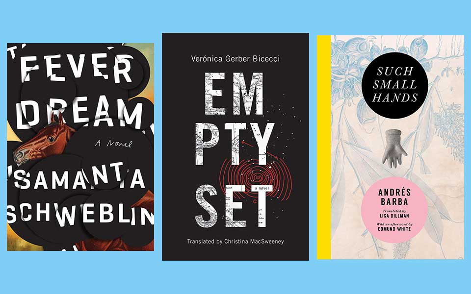 The covers to Samata Schweblin's Fever Dreams, Veronica Bicecci's Empty Set, and Andrés Barba's Such Small Hands