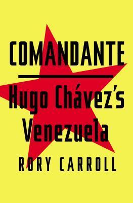 Comandante: Myth and Reality in Hugo Chavezs Venezuela