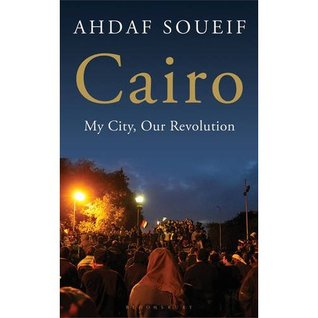 Cairo: My City, Our Revolution by Ahdaf Soueif