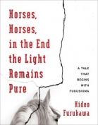 The cover to Horses, Horses, in the End the Light Remains Pure: A Tale That Begins with Fukushima by Furukawa Hideo