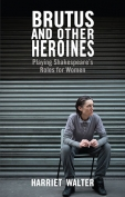 The cover to Brutus and Other Heroines: Playing Shakespeare's Roles for Women by Harriet Walter