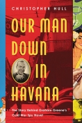 The cover to Our Man Down in Havana: The Story behind Graham Greene's Cold War Spy Novel by Christopher Hull