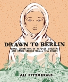 The cover to Drawn to Berlin: Comic Workshops in Refugee Shelters and Other Stories from a New Europe by Ali Fitzgerald