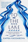 The cover to To the Lake: A Balkan Journey of War and Peace by Kapka Kassabova