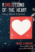 The cover to Revolutions of the Heart: Literary, Cultural, and Spiritual by Yahia Lababidi